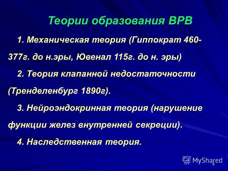 5 Теории образования ВРВ 1. Механическая теория (Гиппократ 460- 377г. до н.эры, Ювенал 115г. до н. эры) 2. Теория клапанной недостаточности (Тренделенбург 1890г). 3. Нейроэндокринная теория (нарушение функции желез внутренней секреции). 4. Наследстве