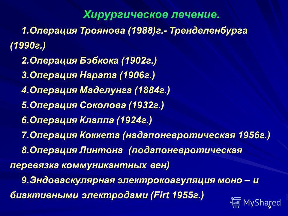 9 Хирургическое лечение. 1.Операция Троянова (1988)г.- Тренделенбурга (1990г.) 2.Операция Бэбкока (1902г.) 3.Операция Нарата (1906г.) 4.Операция Маделунга (1884г.) 5.Операция Соколова (1932г.) 6.Операция Клаппа (1924г.) 7.Операция Коккета (надапоневр