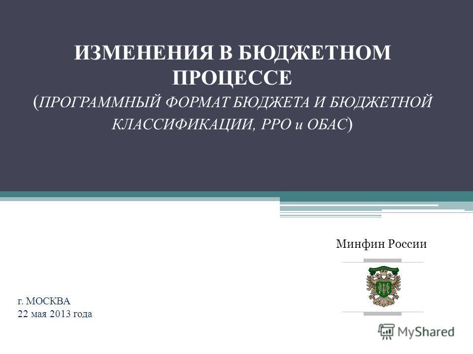 Минфин России ИЗМЕНЕНИЯ В БЮДЖЕТНОМ ПРОЦЕССЕ ( ПРОГРАММНЫЙ ФОРМАТ БЮДЖЕТА И БЮДЖЕТНОЙ КЛАССИФИКАЦИИ, РРО и ОБАС ) г. МОСКВА 22 мая 2013 года