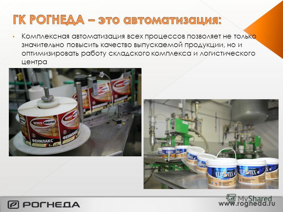 Комплексная автоматизация всех процессов позволяет не только значительно повысить качество выпускаемой продукции, но и оптимизировать работу складского комплекса и логистического центра www.rogneda.ru