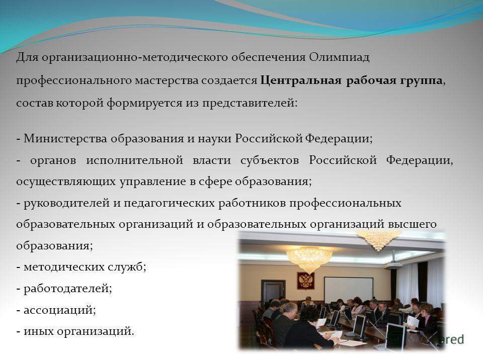 Для организационно-методического обеспечения Олимпиад профессионального мастерства создается Центральная рабочая группа, состав которой формируется из представителей: - Министерства образования и науки Российской Федерации; - органов исполнительной в