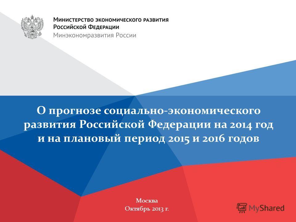 Москва Октябрь 2013 г. О прогнозе социально-экономического развития Российской Федерации на 2014 год и на плановый период 2015 и 2016 годов