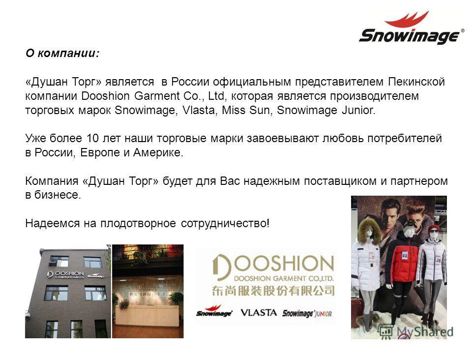 О компании: «Душан Торг» является в России официальным представителем Пекинской компании Dooshion Garment Co., Ltd, которая является производителем торговых марок Snowimage, Vlasta, Miss Sun, Snowimage Junior. Уже более 10 лет наши торговые марки зав