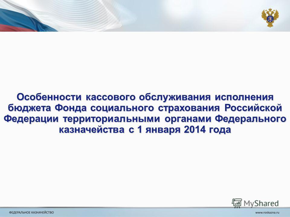 Особенности кассового обслуживания исполнения бюджета Фонда социального страхования Российской Федерации территориальными органами Федерального казначейства с 1 января 2014 года