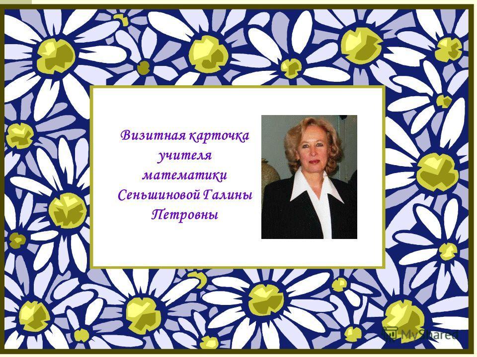 Визитная карточка учителя математики Сеньшиновой Галины Петровны