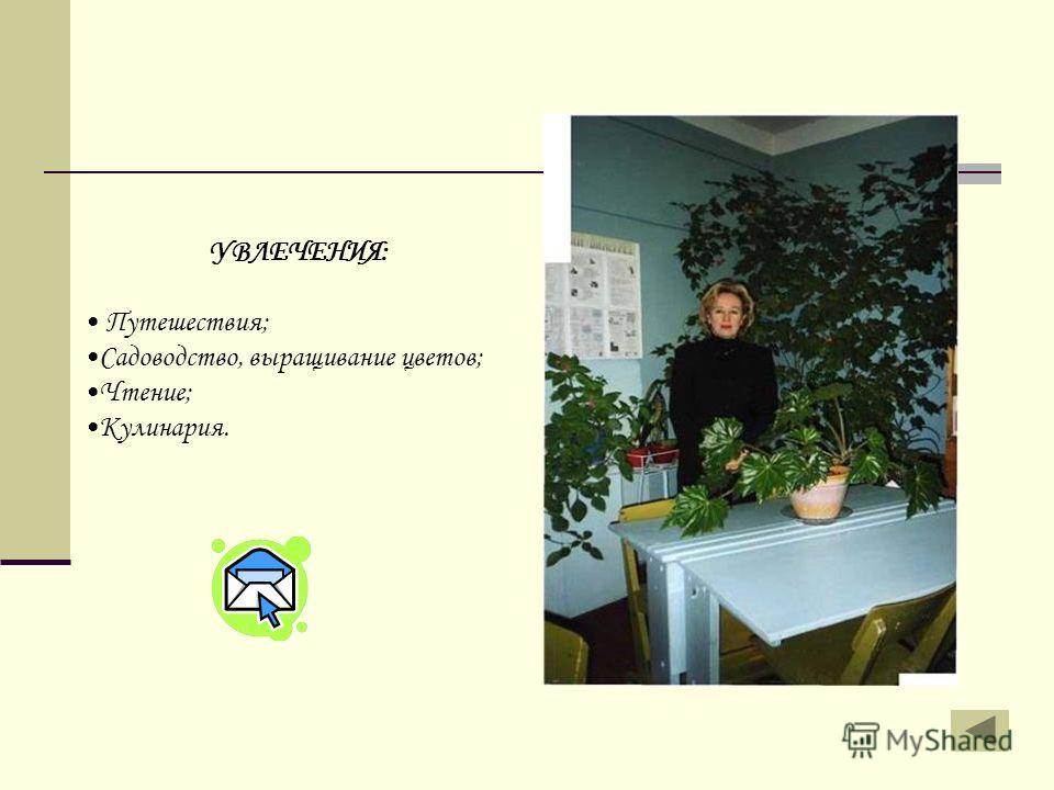 УВЛЕЧЕНИЯ: Путешествия; Садоводство, выращивание цветов; Чтение; Кулинария.
