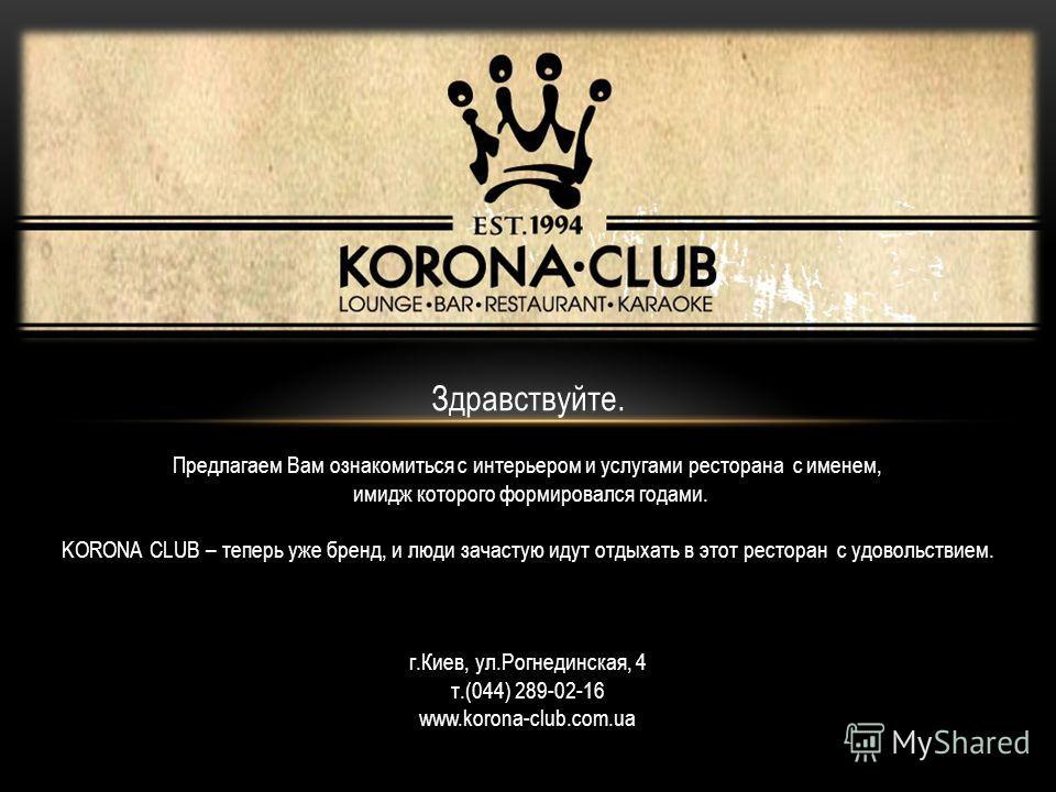 Здравствуйте. Предлагаем Вам ознакомиться с интерьером и услугами ресторана с именем, имидж которого формировался годами. KORONA CLUB – теперь уже бренд, и люди зачастую идут отдыхать в этот ресторан с удовольствием. г.Киев, ул.Рогнединская, 4 т.(044