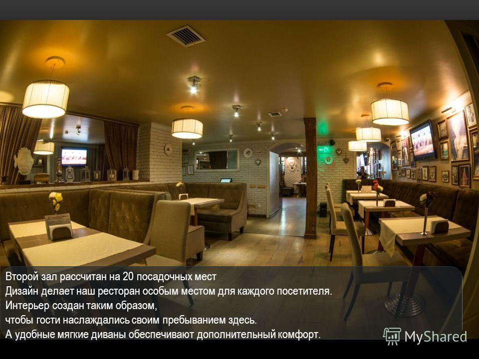 Второй зал рассчитан на 20 посадочных мест Дизайн делает наш ресторан особым местом для каждого посетителя. Интерьер создан таким образом, чтобы гости наслаждались своим пребыванием здесь. А удобные мягкие диваны обеспечивают дополнительный комфорт.