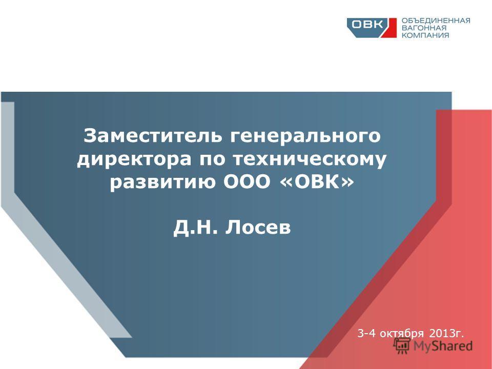 Заместитель генерального директора по техническому развитию ООО «ОВК» Д.Н. Лосев 3-4 октября 2013г.