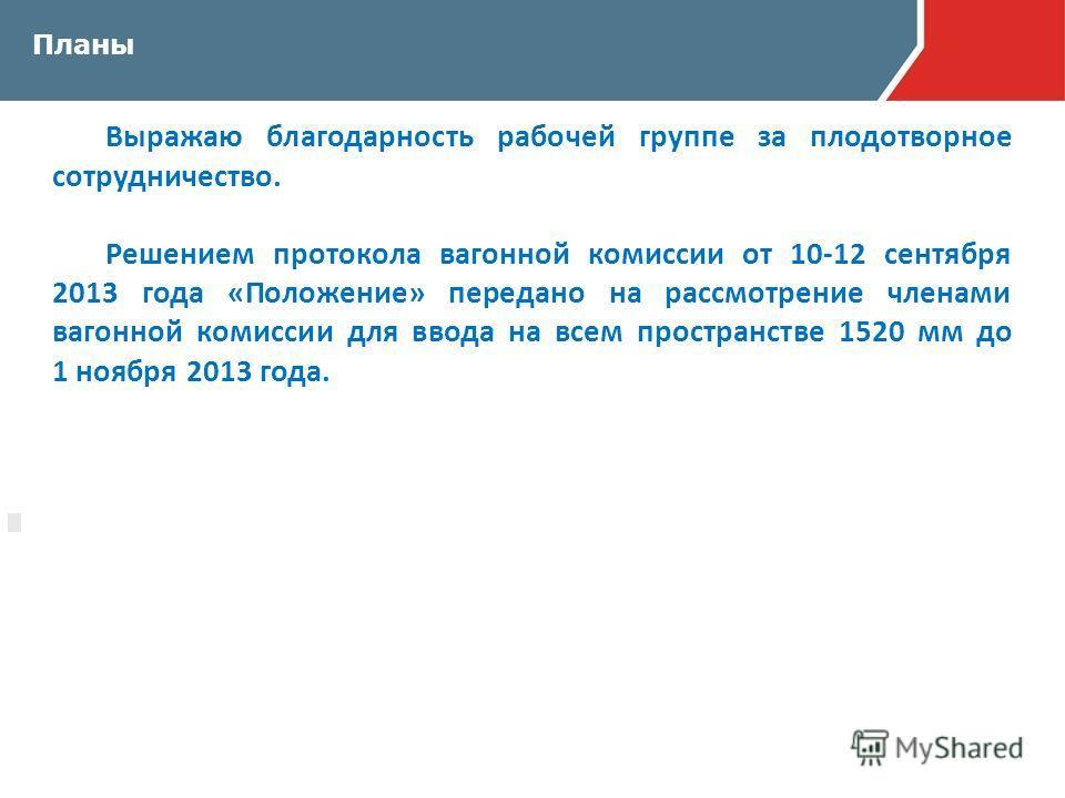 Планы Выражаю благодарность рабочей группе за плодотворное сотрудничество. Решением протокола вагонной комиссии от 10-12 сентября 2013 года «Положение» передано на рассмотрение членами вагонной комиссии для ввода на всем пространстве 1520 мм до 1 ноя