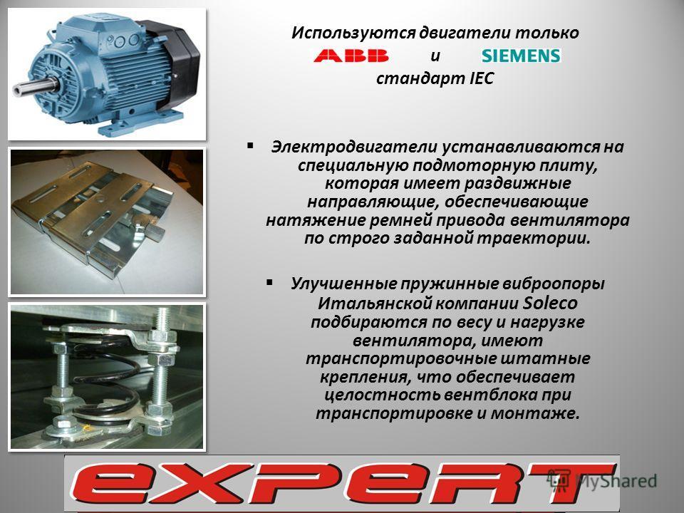 Используются двигатели только и стандарт IEC Электродвигатели устанавливаются на специальную подмоторную плиту, которая имеет раздвижные направляющие, обеспечивающие натяжение ремней привода вентилятора по строго заданной траектории. Улучшенные пружи