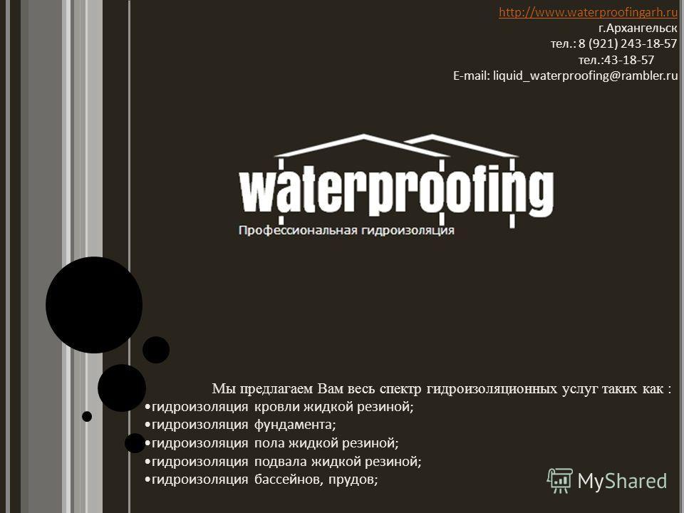 http://www.waterproofingarh.ru г.Архангельск тел.: 8 (921) 243-18-57 тел.:43-18-57 E-mail: liquid_waterproofing@rambler.ru Мы предлагаем Вам весь спектр гидроизоляционных услуг таких как : гидроизоляция кровли жидкой резиной; гидроизоляция фундамента