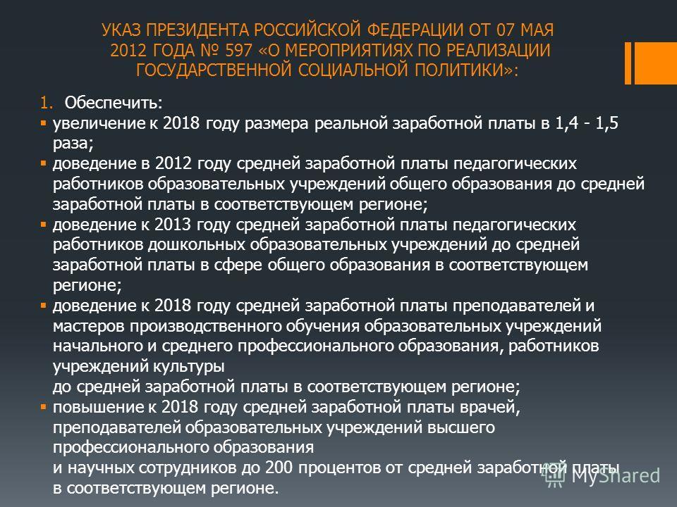 УКАЗ ПРЕЗИДЕНТА РОССИЙСКОЙ ФЕДЕРАЦИИ ОТ 07 МАЯ 2012 ГОДА 597 «О МЕРОПРИЯТИЯХ ПО РЕАЛИЗАЦИИ ГОСУДАРСТВЕННОЙ СОЦИАЛЬНОЙ ПОЛИТИКИ»: 1.Обеспечить: увеличение к 2018 году размера реальной заработной платы в 1,4 - 1,5 раза; доведение в 2012 году средней за