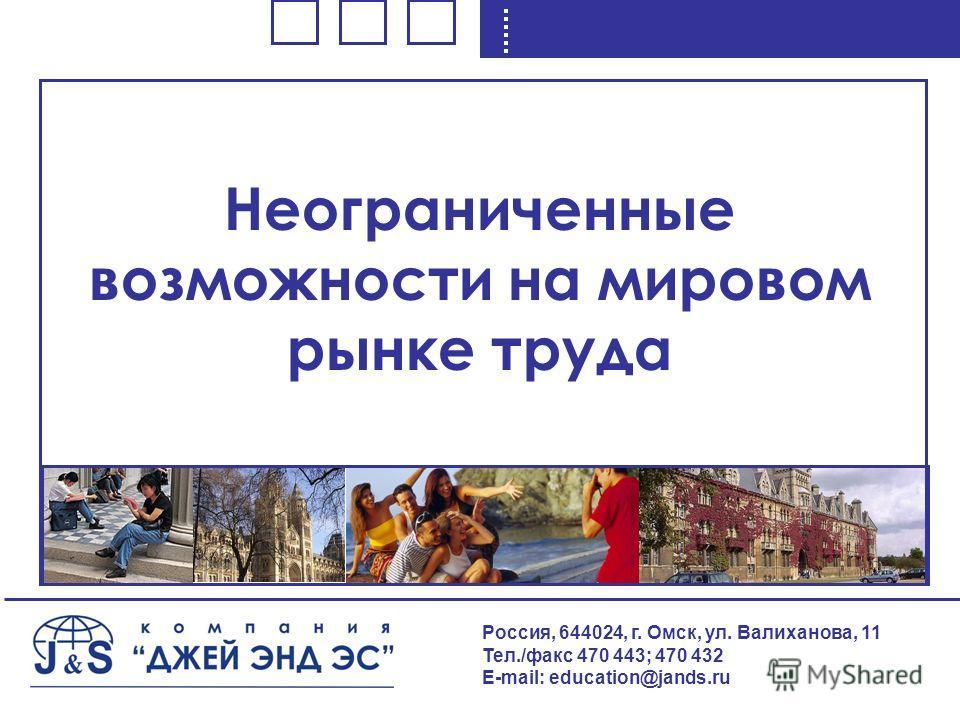 Неограниченные возможности на мировом рынке труда Россия, 644024, г. Омск, ул. Валиханова, 11 Тел./факс 470 443; 470 432 E-mail: education@jands.ru