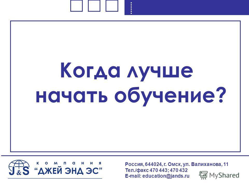 Россия, 644024, г. Омск, ул. Валиханова, 11 Тел./факс 470 443; 470 432 E-mail: education@jands.ru Когда лучше начать обучение?