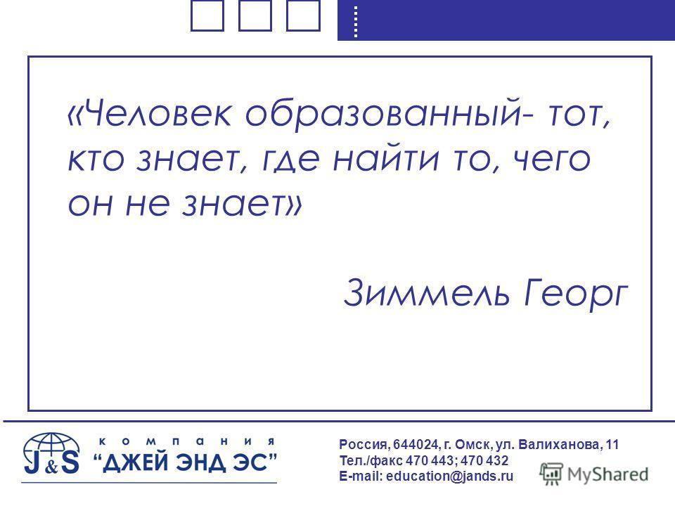 «Человек образованный- тот, кто знает, где найти то, чего он не знает» Зиммель Георг Россия, 644024, г. Омск, ул. Валиханова, 11 Тел./факс 470 443; 470 432 E-mail: education@jands.ru