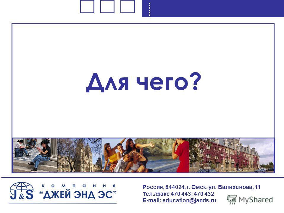 Для чего? Россия, 644024, г. Омск, ул. Валиханова, 11 Тел./факс 470 443; 470 432 E-mail: education@jands.ru