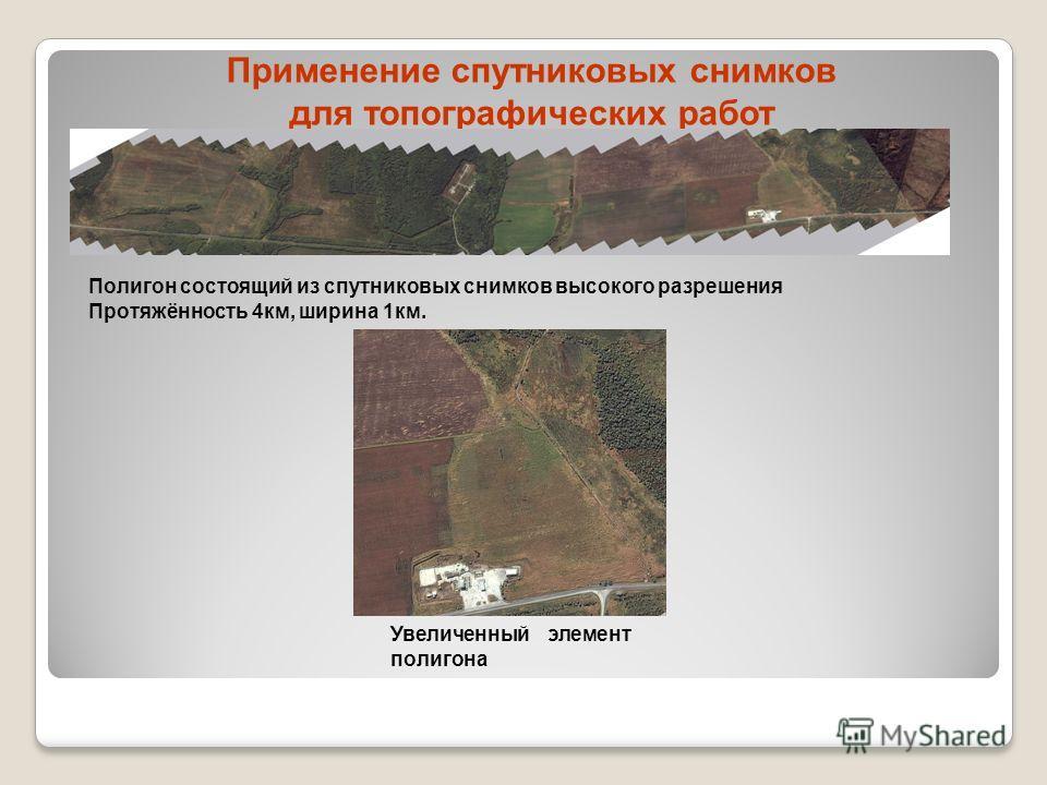Применение спутниковых снимков для топографических работ Полигон состоящий из спутниковых снимков высокого разрешения Протяжённость 4км, ширина 1км. Увеличенный элемент полигона