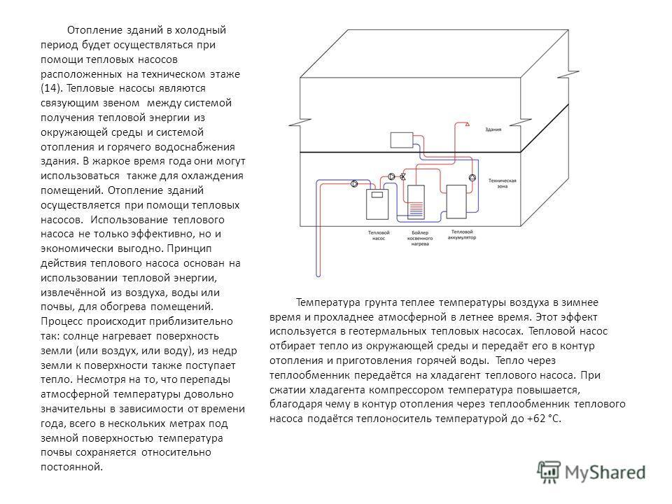 Отопление зданий в холодный период будет осуществляться при помощи тепловых насосов расположенных на техническом этаже (14). Тепловые насосы являются связующим звеном между системой получения тепловой энергии из окружающей среды и системой отопления
