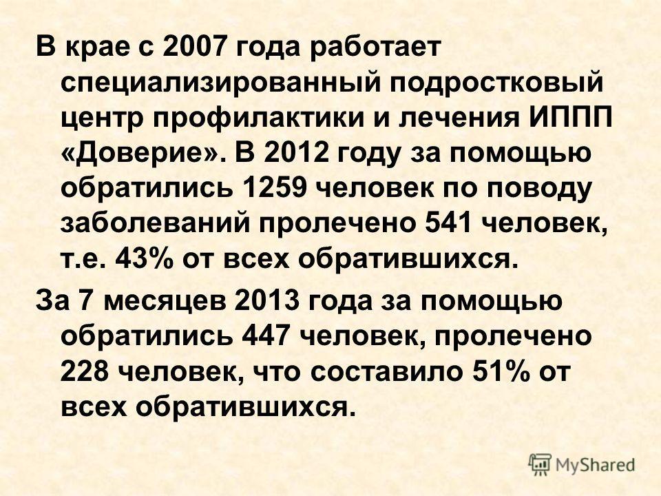 В крае с 2007 года работает специализированный подростковый центр профилактики и лечения ИППП «Доверие». В 2012 году за помощью обратились 1259 человек по поводу заболеваний пролечено 541 человек, т.е. 43% от всех обратившихся. За 7 месяцев 2013 года