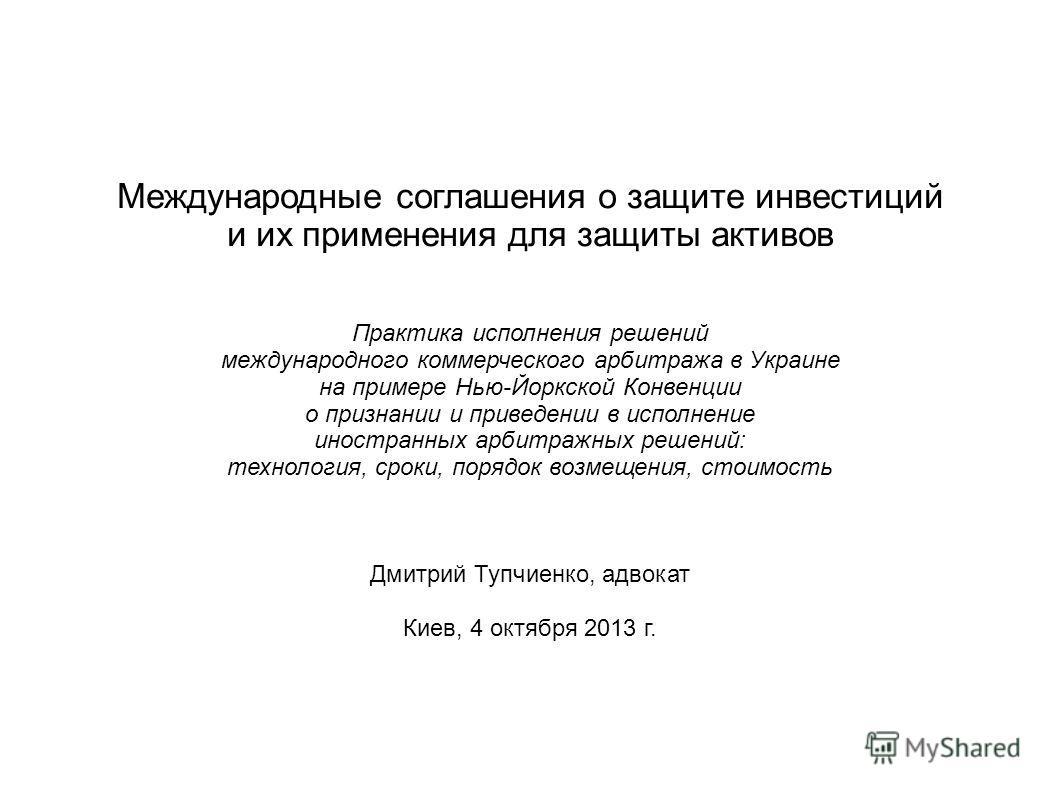 Международные соглашения о защите инвестиций и их применения для защиты активов Практика исполнения решений международного коммерческого арбитража в Украине на примере Нью-Йоркской Конвенции о признании и приведении в исполнение иностранных арбитражн