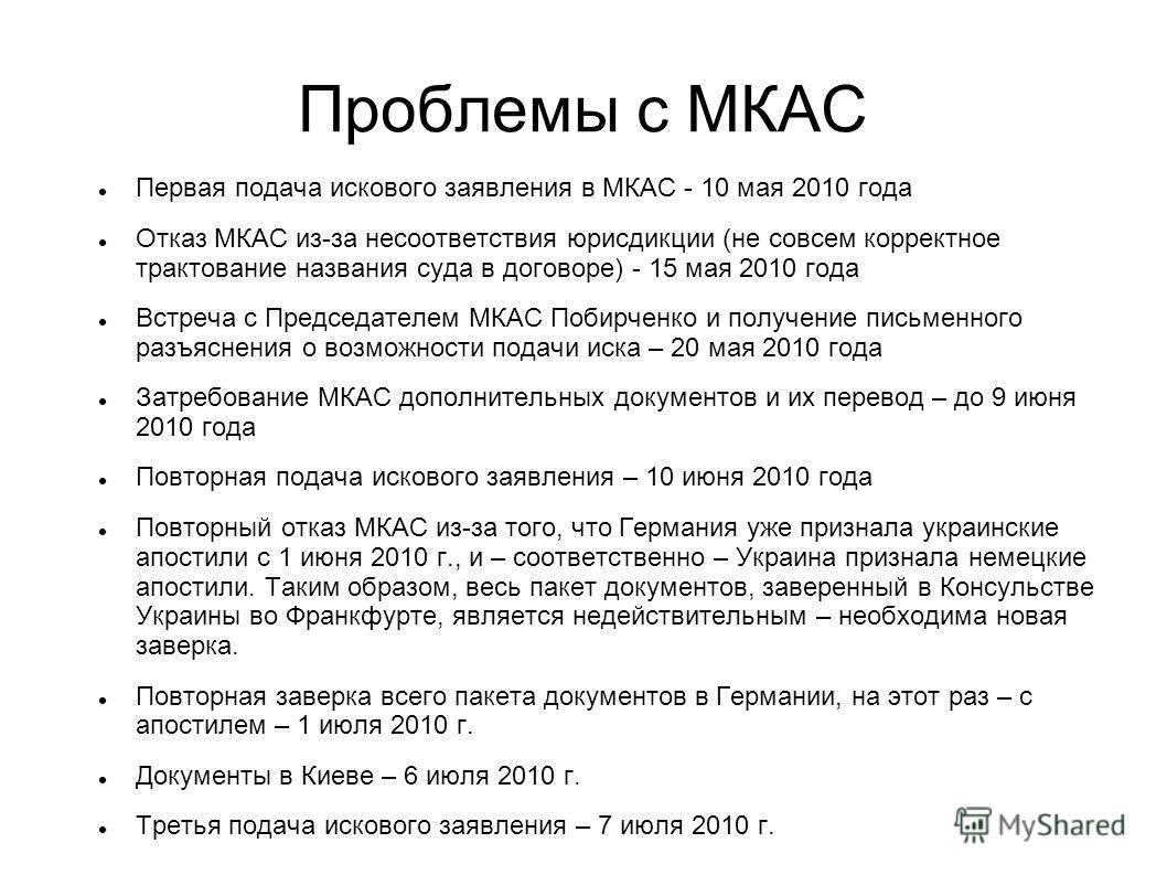 Проблемы с МКАС Первая подача искового заявления в МКАС - 10 мая 2010 года Отказ МКАС из-за несоответствия юрисдикции (не совсем корректное трактование названия суда в договоре) - 15 мая 2010 года Встреча с Председателем МКАС Побирченко и получение п