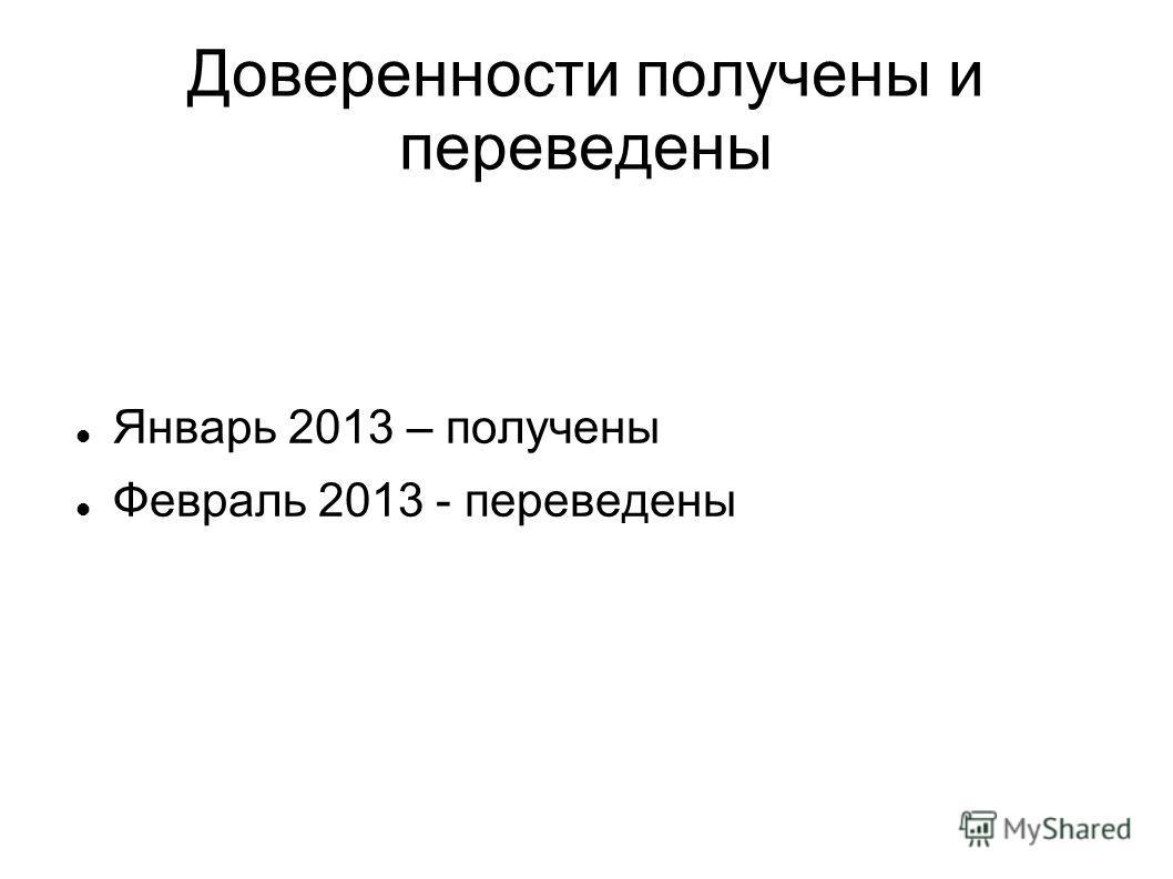 Доверенности получены и переведены Январь 2013 – получены Февраль 2013 - переведены