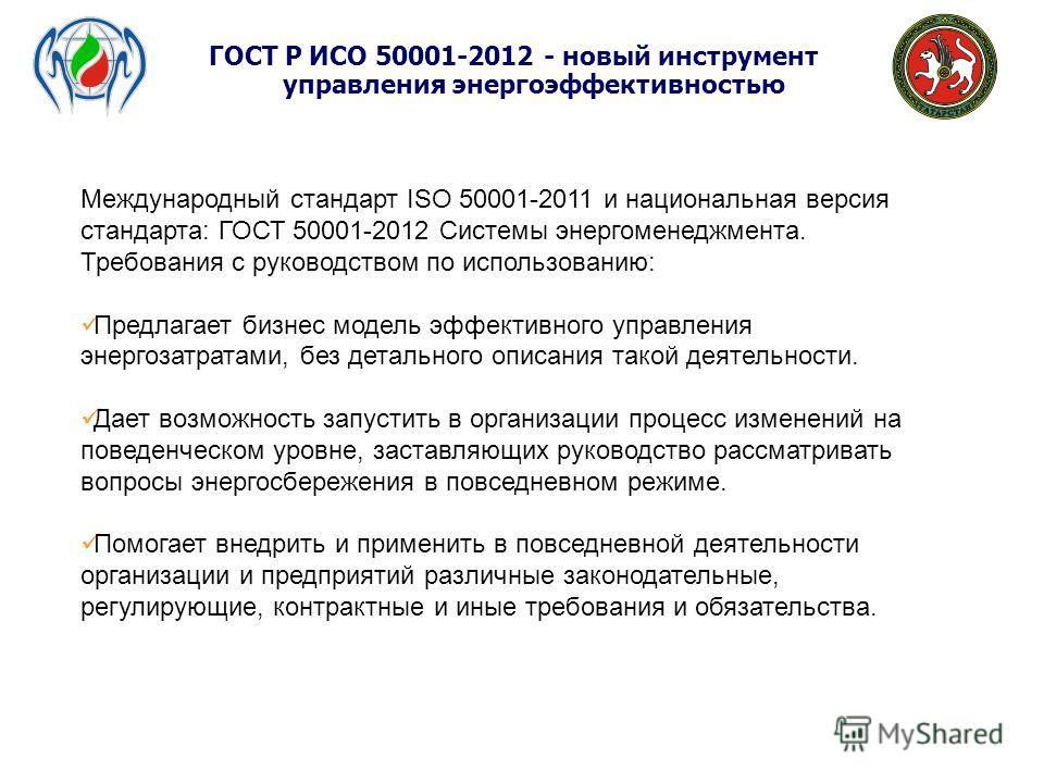 ГОСТ Р ИСО 50001-2012 - новый инструмент управления энергоэффективностью Международный стандарт ISO 50001-2011 и национальная версия стандарта: ГОСТ 50001-2012 Системы энергоменеджмента. Требования с руководством по использованию: Предлагает бизнес м