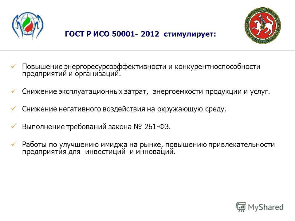 ГОСТ Р ИСО 50001- 2012 стимулирует: Повышение энергоресурсоэффективности и конкурентноспособности предприятий и организаций. Снижение эксплуатационных затрат, энергоемкости продукции и услуг. Снижение негативного воздействия на окружающую среду. Выпо