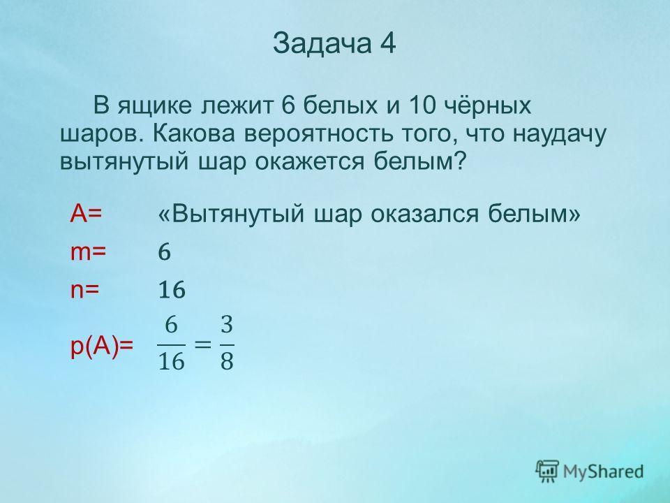 В ящике лежит 6 белых и 10 чёрных шаров. Какова вероятность того, что наудачу вытянутый шар окажется белым? A= m= n= p(A)= Задача 4 «Вытянутый шар оказался белым» 6 16