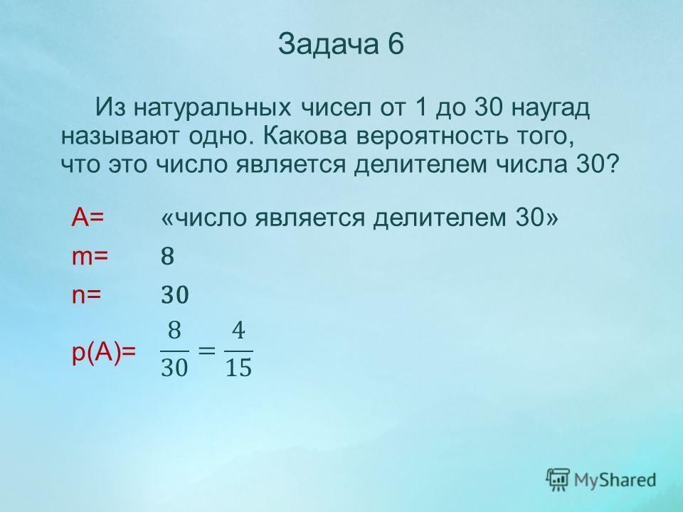 Из натуральных чисел от 1 до 30 наугад называют одно. Какова вероятность того, что это число является делителем числа 30? A= m= n= p(A)= Задача 6 «число является делителем 30» 8 30