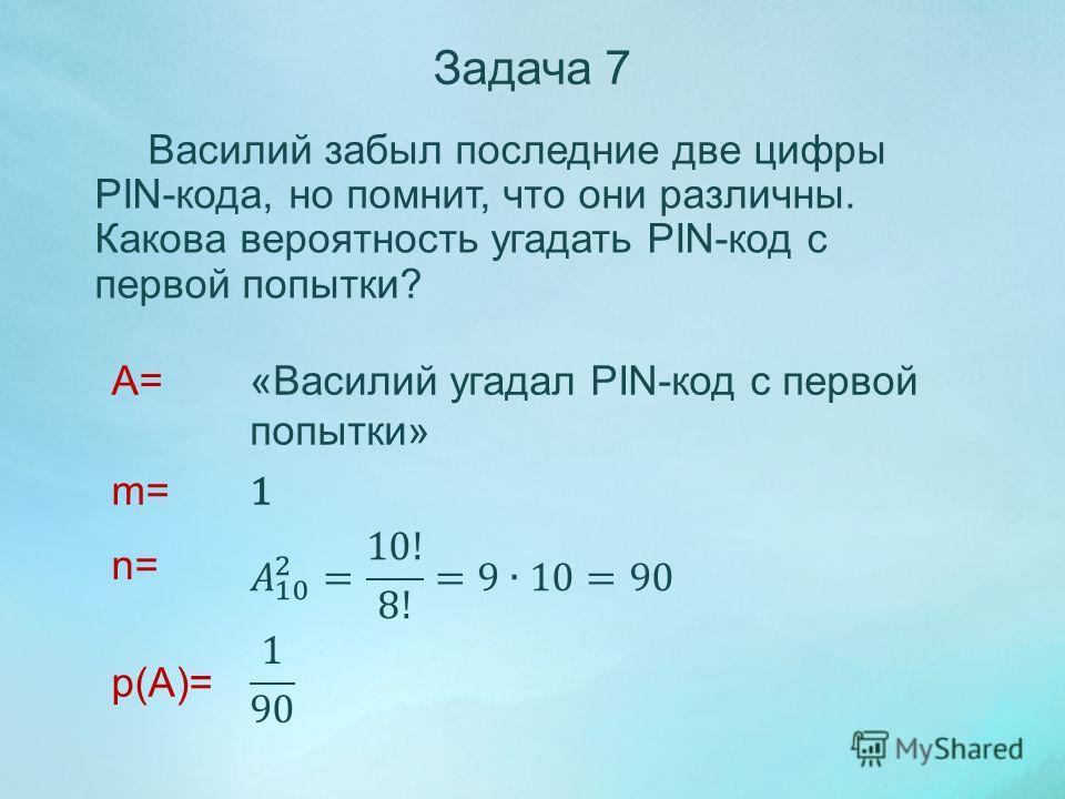 Василий забыл последние две цифры PIN-кода, но помнит, что они различны. Какова вероятность угадать PIN-код с первой попытки? A= m= n= p(A)= Задача 7 «Василий угадал PIN-код с первой попытки» 1