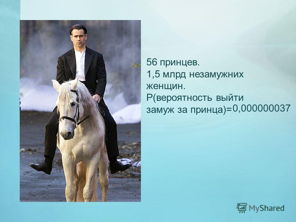 56 принцев. 1,5 млрд незамужних женщин. Р(вероятность выйти замуж за принца)= 0,000000037