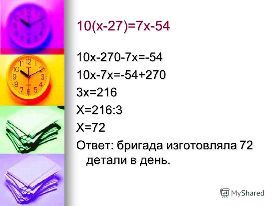 10(х-27)=7х-54 10х-270-7х=-5410х-7х=-54+2703х=216Х=216:3Х=72 Ответ: бригада изготовляла 72 детали в день.