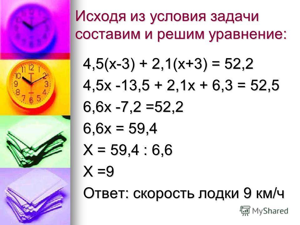 Исходя из условия задачи составим и решим уравнение: 4,5(х-3) + 2,1(х+3) = 52,2 4,5х -13,5 + 2,1х + 6,3 = 52,5 6,6х -7,2 =52,2 6,6х = 59,4 Х = 59,4 : 6,6 Х =9 Ответ: скорость лодки 9 км/ч