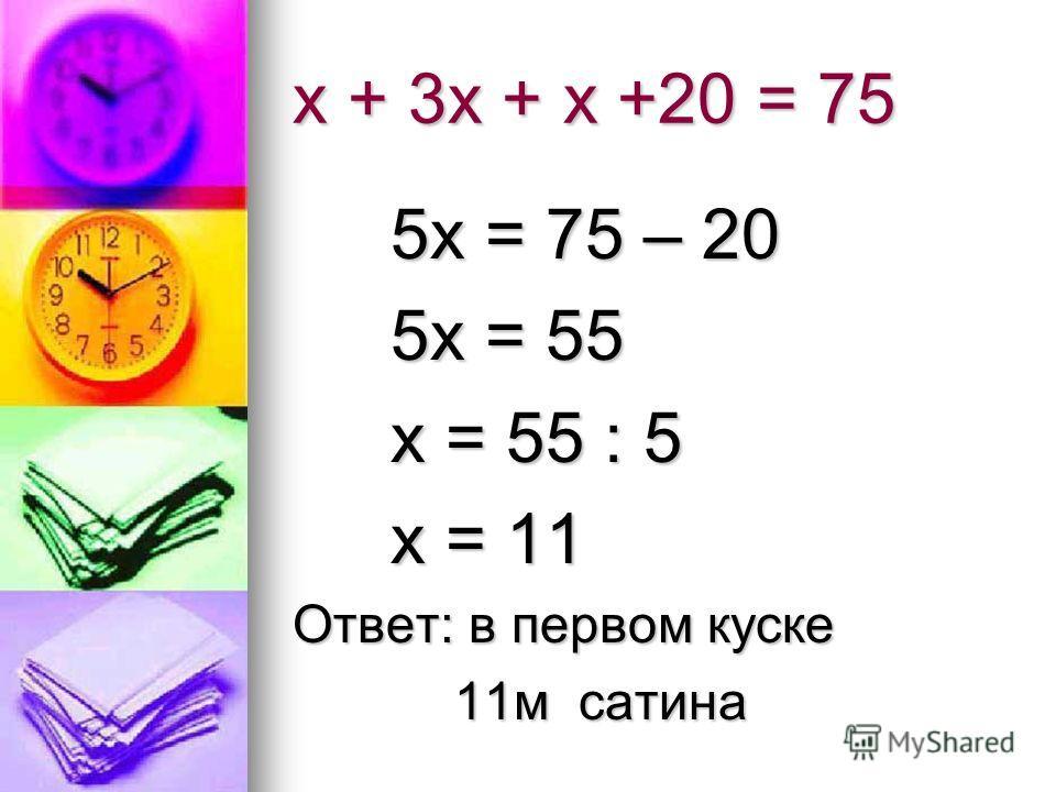 х + 3х + х +20 = 75 5х = 75 – 20 5х = 75 – 20 5х = 55 5х = 55 х = 55 : 5 х = 55 : 5 х = 11 х = 11 Ответ: в первом куске 11м сатина 11м сатина