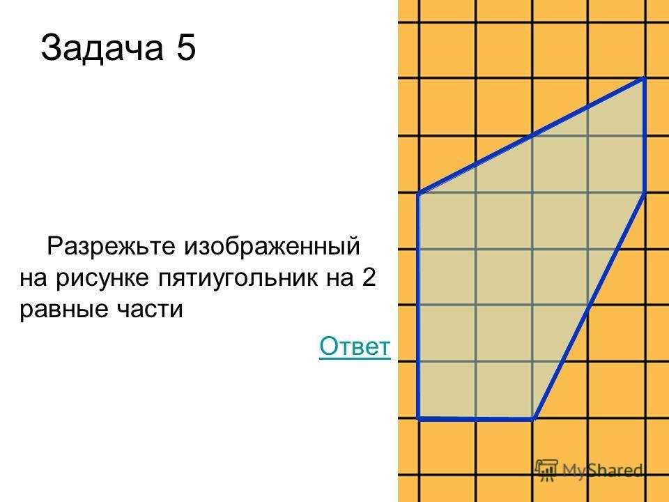 Задача 5 Разрежьте изображенный на рисунке пятиугольник на 2 равные части Ответ