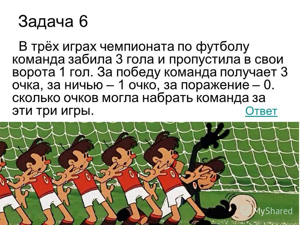 Задача 6 В трёх играх чемпионата по футболу команда забила 3 гола и пропустила в свои ворота 1 гол. За победу команда получает 3 очка, за ничью – 1 очко, за поражение – 0. сколько очков могла набрать команда за эти три игры. Ответ Ответ