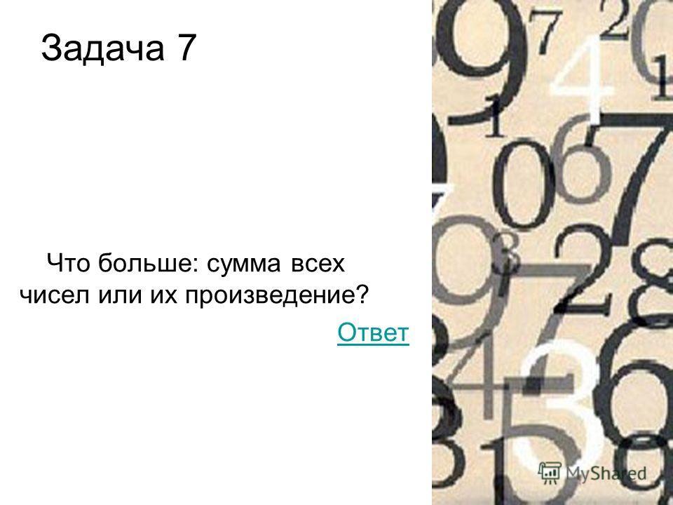 Задача 7 Что больше: сумма всех чисел или их произведение? Ответ