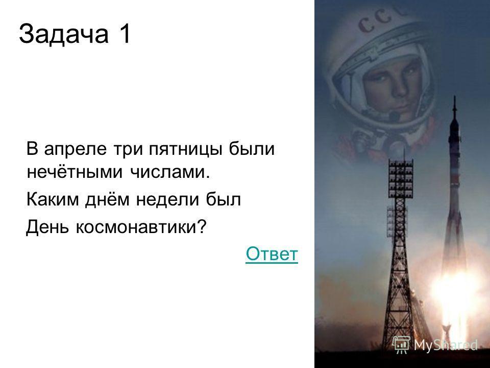 Задача 1 В апреле три пятницы были нечётными числами. Каким днём недели был День космонавтики? Ответ