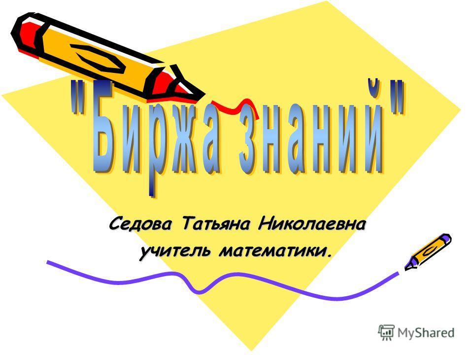 Седова Татьяна Николаевна учитель математики.