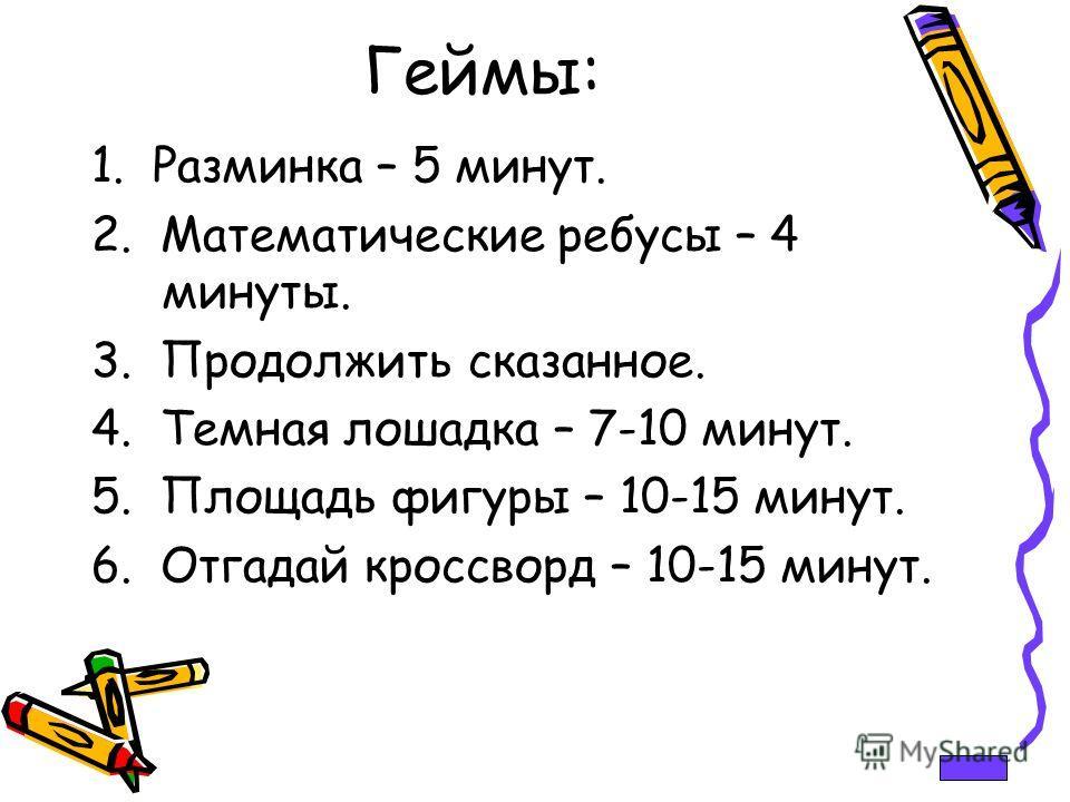 Геймы: 1. Разминка – 5 минут. 2. Математические ребусы – 4 минуты. 3. Продолжить сказанное. 4. Темная лошадка – 7-10 минут. 5. Площадь фигуры – 10-15 минут. 6. Отгадай кроссворд – 10-15 минут.
