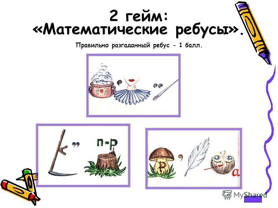 2 гейм: «Математические ребусы». Правильно разгаданный ребус - 1 балл.
