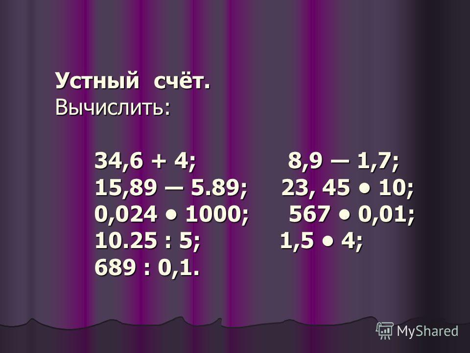 Устный счёт. Вычислить: 34,6 + 4; 8,9 1,7; 15,89 5.89; 23, 45 10; 0,024 1000; 567 0,01; 10.25 : 5; 1,5 4; 689 : 0,1.