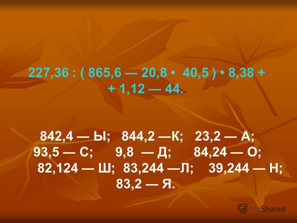 227,36 : ( 865,6 20,8 40,5 ) 8,38 + + 1,12 44. 842,4 Ы; 844,2 К; 23,2 А; 93,5 С; 9,8 Д; 84,24 О; 82,124 Ш; 83,244 Л; 39,244 Н; 83,2 Я.