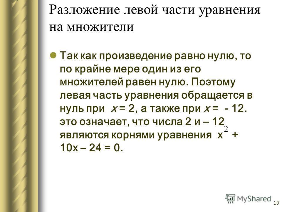 10 Разложение левой части уравнения на множители Так как произведение равно нулю, то по крайне мере один из его множителей равен нулю. Поэтому левая часть уравнения обращается в нуль при х = 2, а также при х = - 12. это означает, что числа 2 и – 12 я