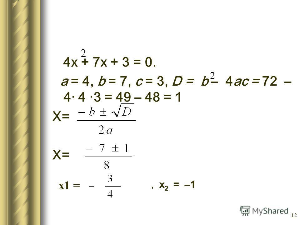 12 4х + 7х + 3 = 0. а = 4, b = 7, с = 3, D = b – 4ас = 72 – 4· 4 ·3 = 49 – 48 = 1 Х=, х 2 = –1 х1 =