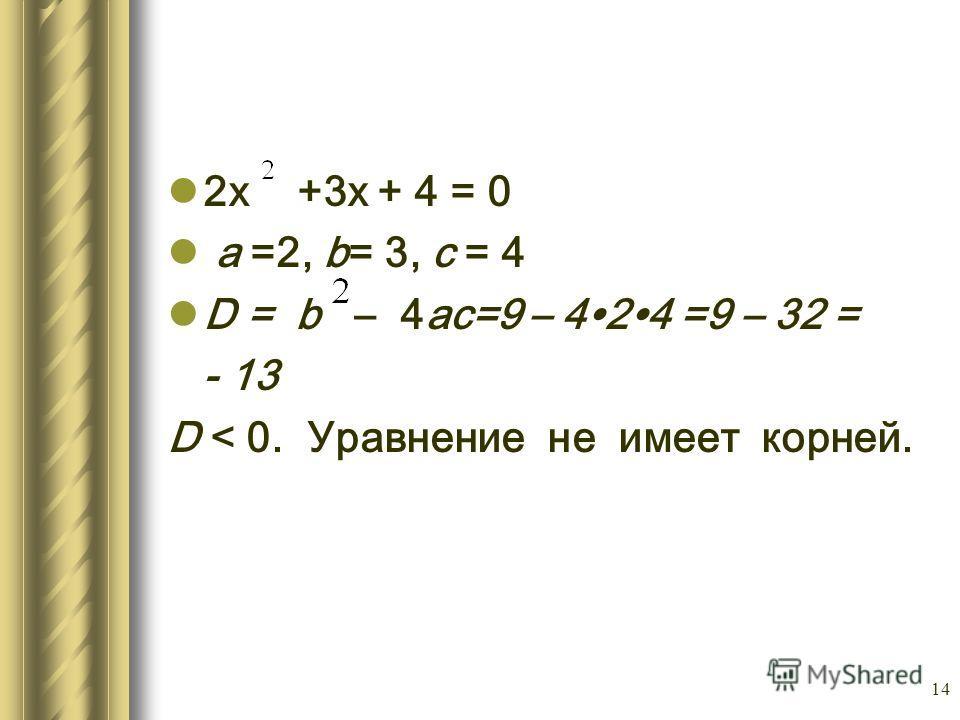 14 2х +3х + 4 = 0 а =2, b= 3, с = 4 D = b – 4ас=9 – 424 =9 – 32 = - 13 D < 0. Уравнение не имеет корней.