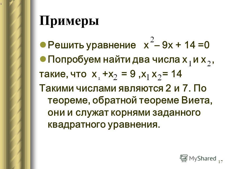 17 Примеры Решить уравнение х – 9х + 14 =0 Попробуем найти два числа х и х, такие, что х +х = 9,х х = 14 Такими числами являются 2 и 7. По теореме, обратной теореме Виета, они и служат корнями заданного квадратного уравнения.