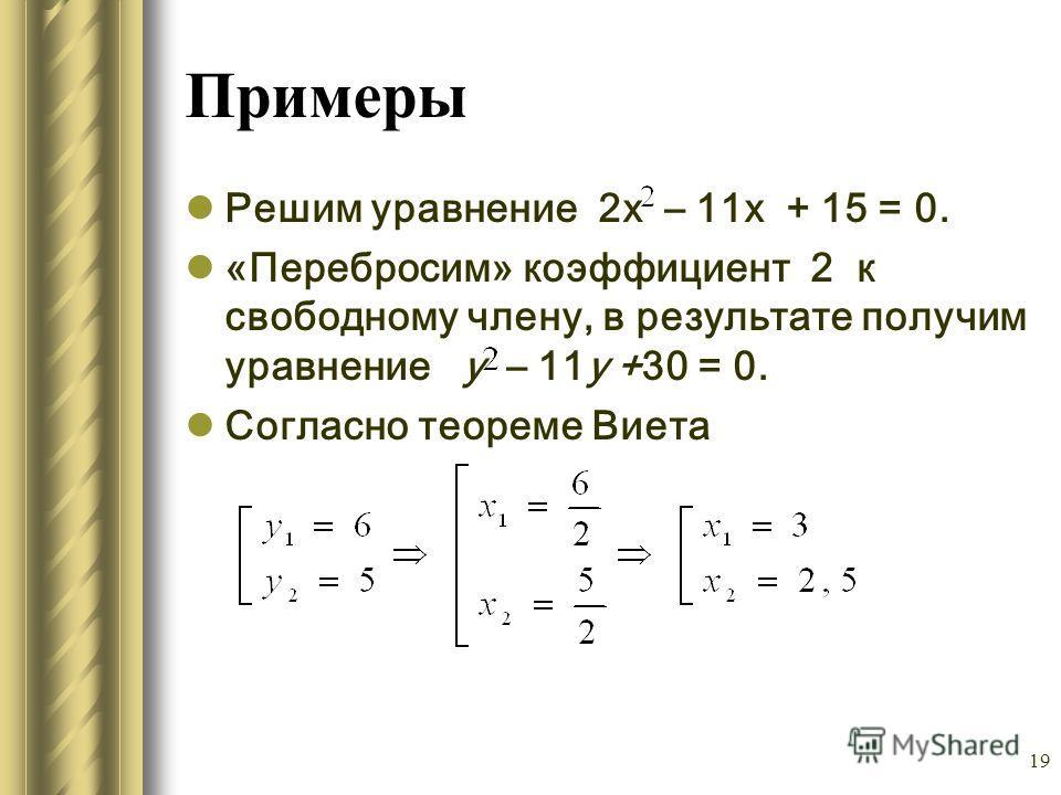 19 Примеры Решим уравнение 2х – 11х + 15 = 0. «Перебросим» коэффициент 2 к свободному члену, в результате получим уравнение у – 11y +30 = 0. Согласно теореме Виета